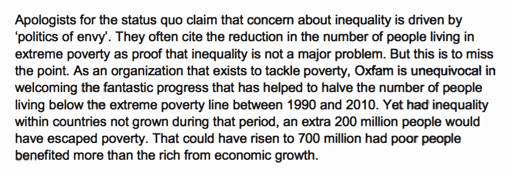 Growing economic inequality is bad for us all – it undermines growth and social cohesion. Yet the consequences for the world's poorest people are particularly severe. Apologists for the status quo claim that concern about inequality is driven by 'politics of envy'. They often cite the reduction in the number of people living in extreme poverty as proof that inequality is not a major problem. But this is to miss the point. As an organization that exists to tackle poverty, Oxfam is unequivocal in welcoming the fantastic progress that has helped to halve the number of people living below the extreme poverty line between 1990 and 2010. Yet had inequality within countries not grown during that period, an extra 200 million people would have escaped poverty. That could have risen to 700 million had poor people benefited more than the rich from economic growth.